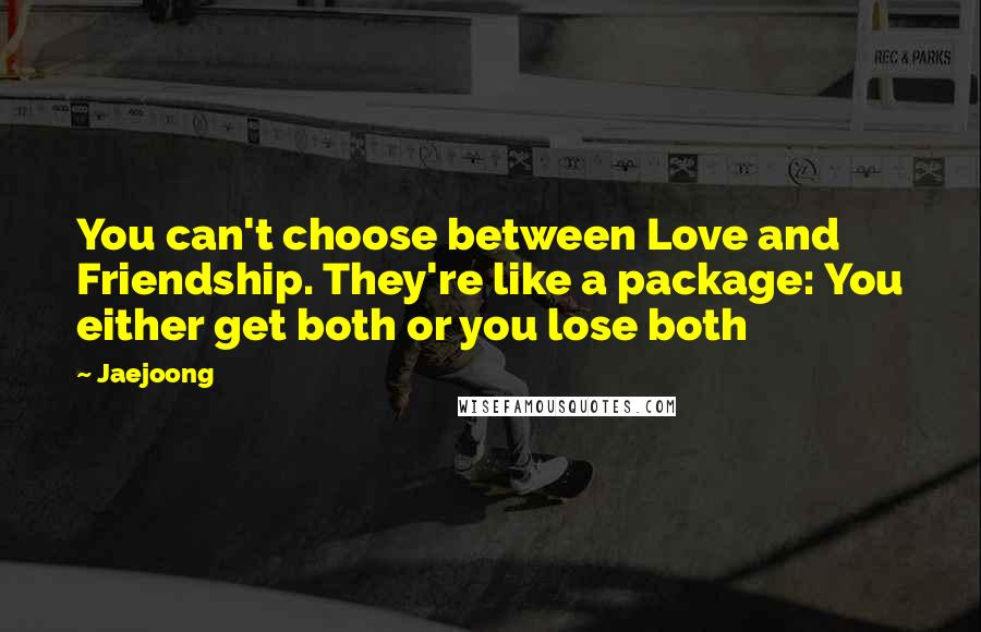 Jaejoong quotes: You can't choose between Love and Friendship. They're like a package: You either get both or you lose both