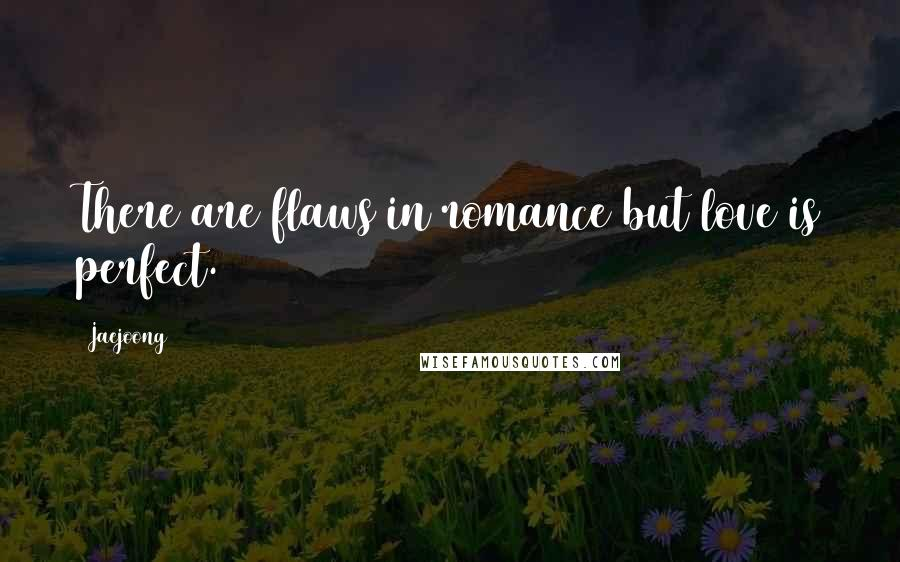 Jaejoong quotes: There are flaws in romance but love is perfect.