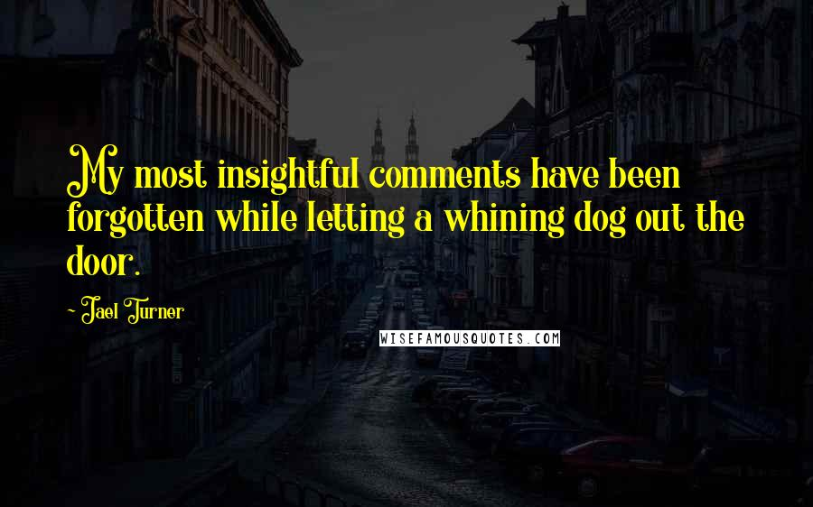 Jael Turner quotes: My most insightful comments have been forgotten while letting a whining dog out the door.