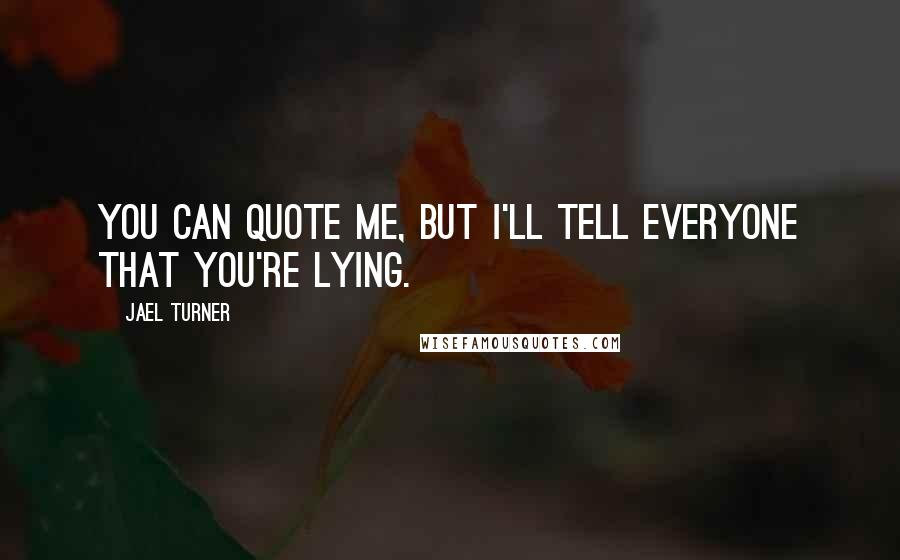 Jael Turner quotes: You can quote me, but I'll tell everyone that you're lying.