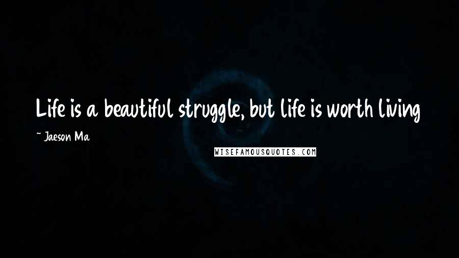 Jaeson Ma quotes: Life is a beautiful struggle, but life is worth living