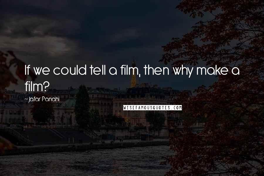 Jafar Panahi quotes: If we could tell a film, then why make a film?