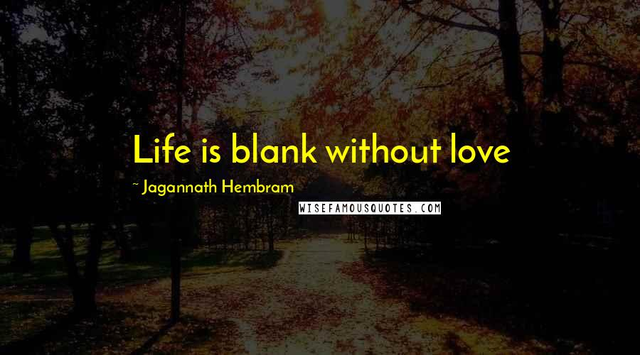 Jagannath Hembram quotes: Life is blank without love