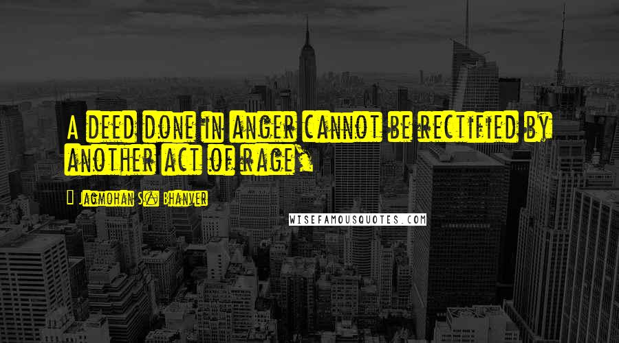 Jagmohan S. Bhanver quotes: A deed done in anger cannot be rectified by another act of rage,