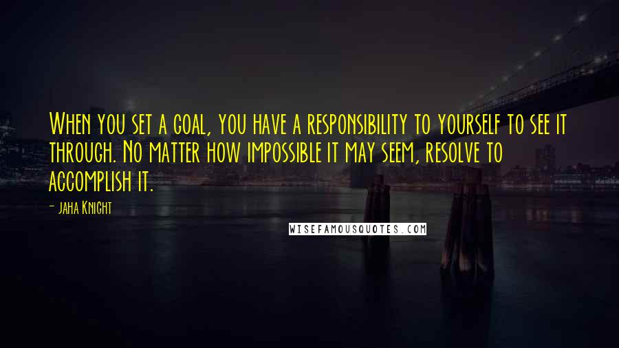 Jaha Knight quotes: When you set a goal, you have a responsibility to yourself to see it through. No matter how impossible it may seem, resolve to accomplish it.