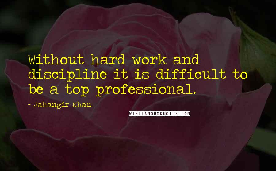 Jahangir Khan quotes: Without hard work and discipline it is difficult to be a top professional.