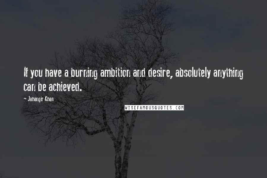 Jahangir Khan quotes: If you have a burning ambition and desire, absolutely anything can be achieved.