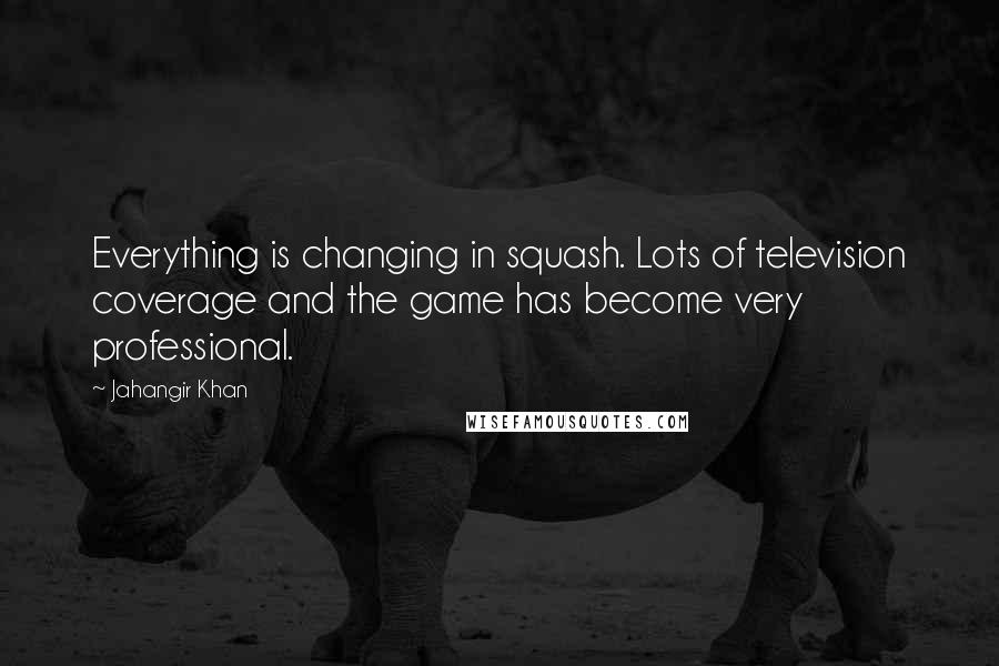 Jahangir Khan quotes: Everything is changing in squash. Lots of television coverage and the game has become very professional.