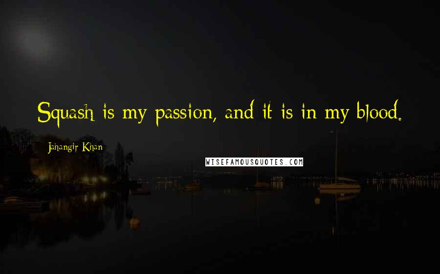 Jahangir Khan quotes: Squash is my passion, and it is in my blood.