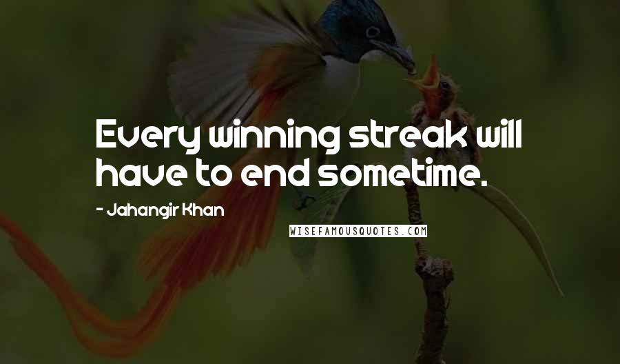 Jahangir Khan quotes: Every winning streak will have to end sometime.