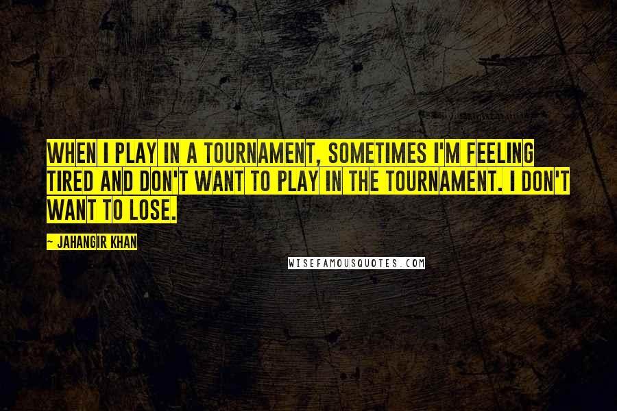 Jahangir Khan quotes: When I play in a tournament, sometimes I'm feeling tired and don't want to play in the tournament. I don't want to lose.