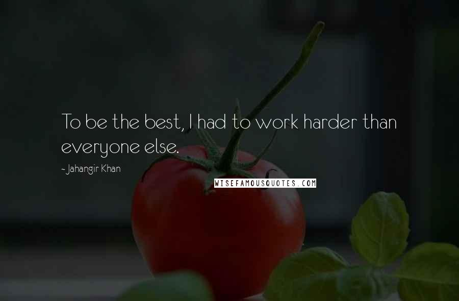 Jahangir Khan quotes: To be the best, I had to work harder than everyone else.