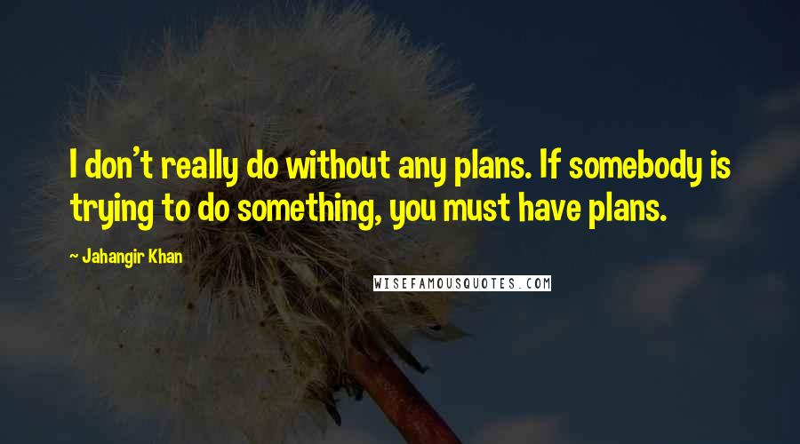 Jahangir Khan quotes: I don't really do without any plans. If somebody is trying to do something, you must have plans.