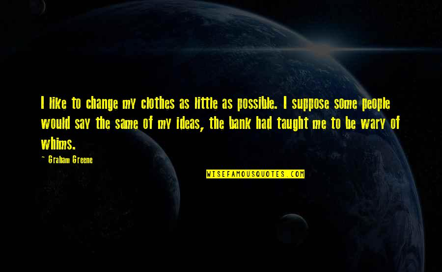 Jahannam Quotes By Graham Greene: I like to change my clothes as little