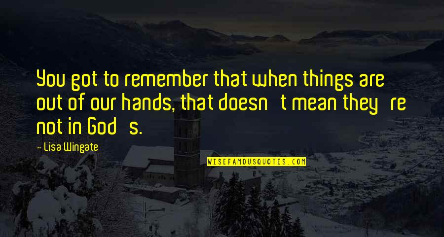 Jahannam Quotes By Lisa Wingate: You got to remember that when things are