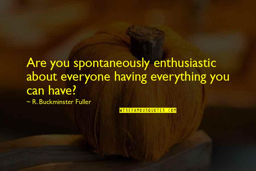 Jahannam Quotes By R. Buckminster Fuller: Are you spontaneously enthusiastic about everyone having everything