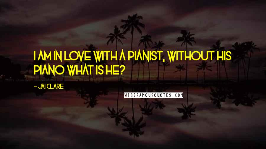 Jai Clare quotes: I am in love with a pianist, without his piano what is he?