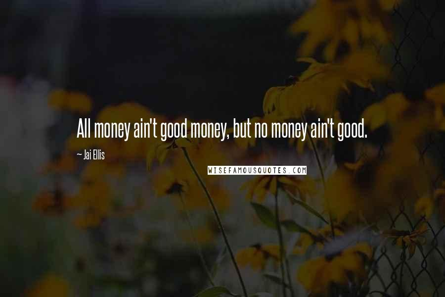 Jai Ellis quotes: All money ain't good money, but no money ain't good.