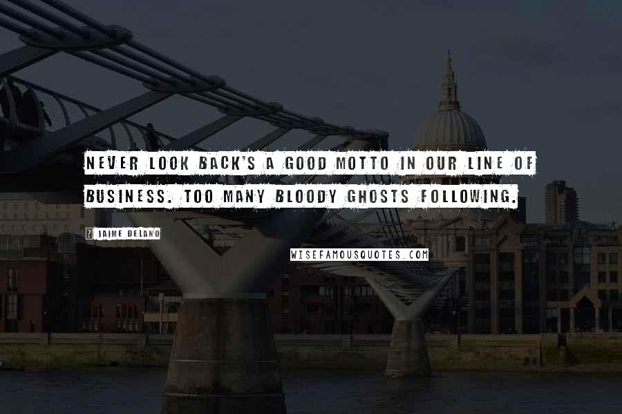 Jaime Delano quotes: Never look back's a good motto in our line of business. Too many bloody ghosts following.