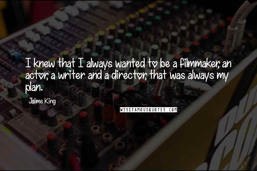 Jaime King quotes: I knew that I always wanted to be a filmmaker, an actor, a writer and a director, that was always my plan.