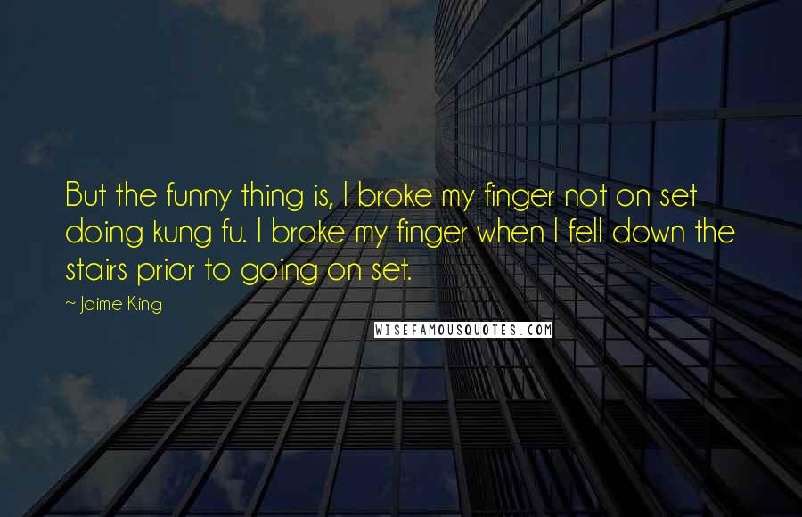 Jaime King quotes: But the funny thing is, I broke my finger not on set doing kung fu. I broke my finger when I fell down the stairs prior to going on set.