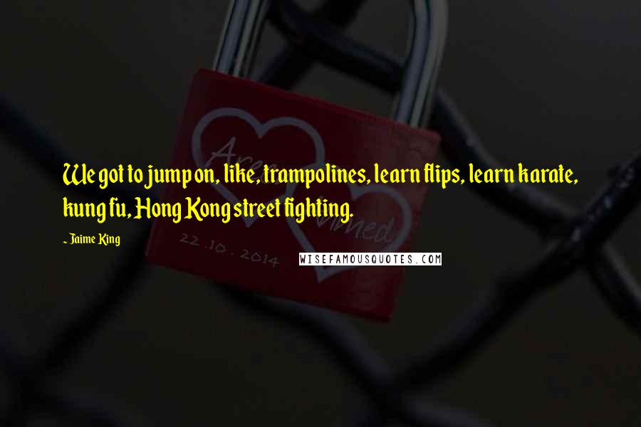 Jaime King quotes: We got to jump on, like, trampolines, learn flips, learn karate, kung fu, Hong Kong street fighting.