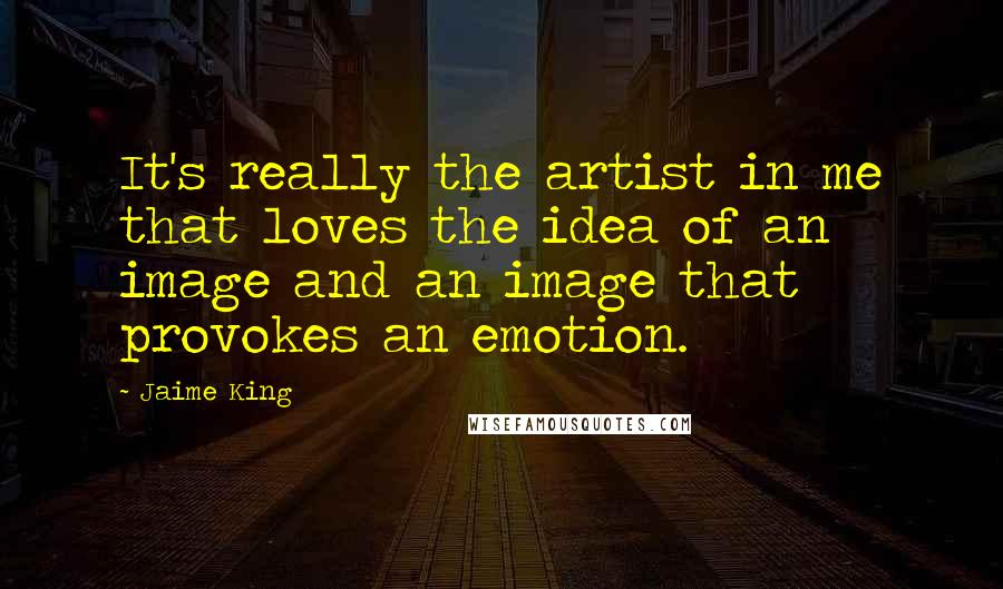 Jaime King quotes: It's really the artist in me that loves the idea of an image and an image that provokes an emotion.
