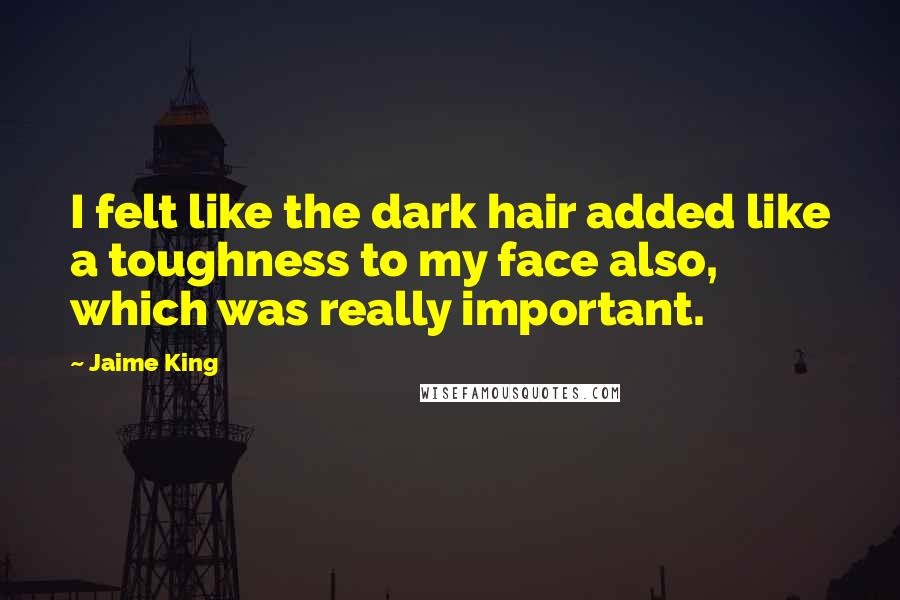 Jaime King quotes: I felt like the dark hair added like a toughness to my face also, which was really important.
