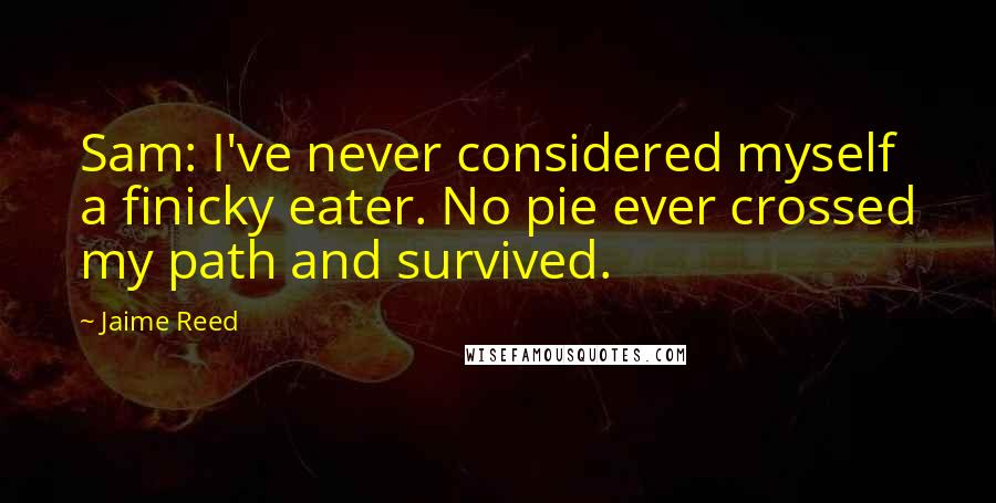 Jaime Reed quotes: Sam: I've never considered myself a finicky eater. No pie ever crossed my path and survived.