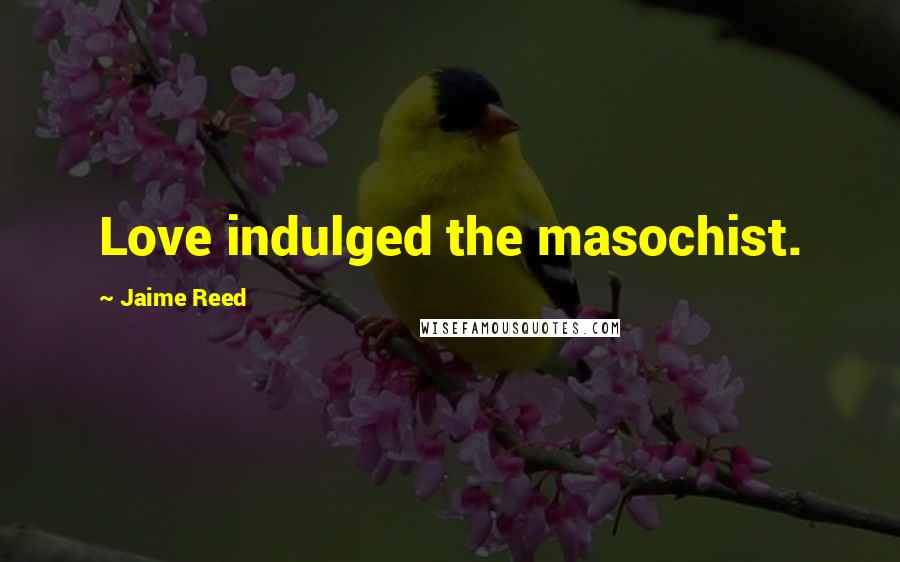 Jaime Reed quotes: Love indulged the masochist.