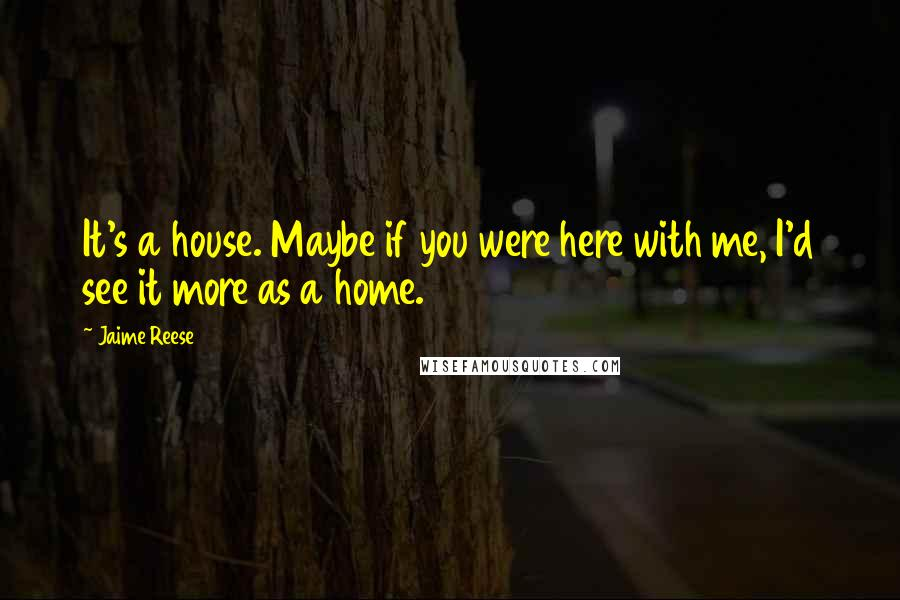 Jaime Reese quotes: It's a house. Maybe if you were here with me, I'd see it more as a home.