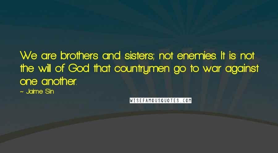 Jaime Sin quotes: We are brothers and sisters; not enemies. It is not the will of God that countrymen go to war against one another.