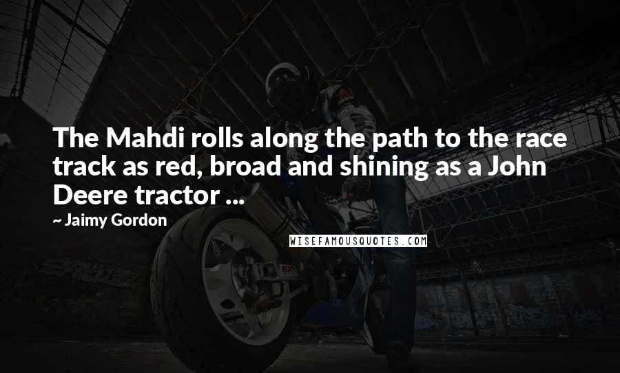 Jaimy Gordon quotes: The Mahdi rolls along the path to the race track as red, broad and shining as a John Deere tractor ...