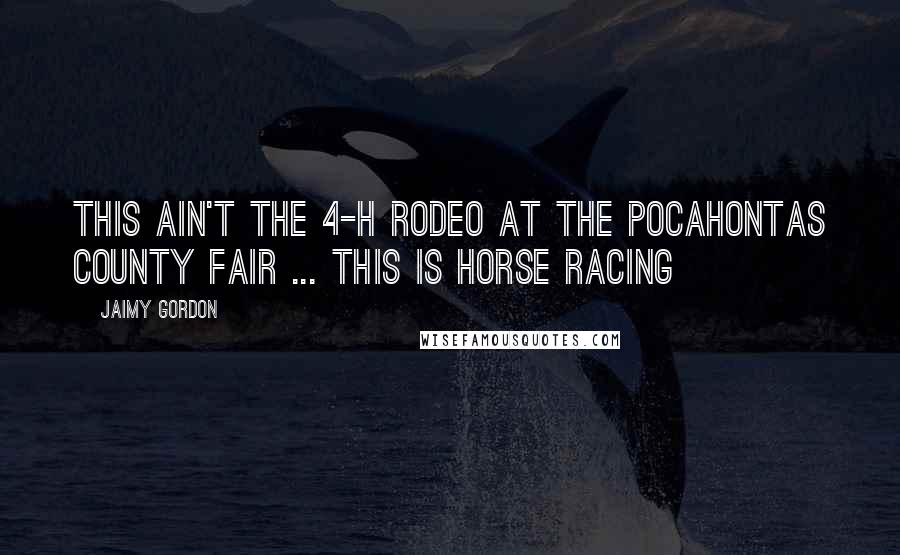 Jaimy Gordon quotes: This ain't the 4-H rodeo at the Pocahontas County Fair ... this is horse racing
