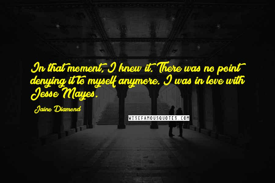 Jaine Diamond quotes: In that moment, I knew it. There was no point denying it to myself anymore. I was in love with Jesse Mayes.