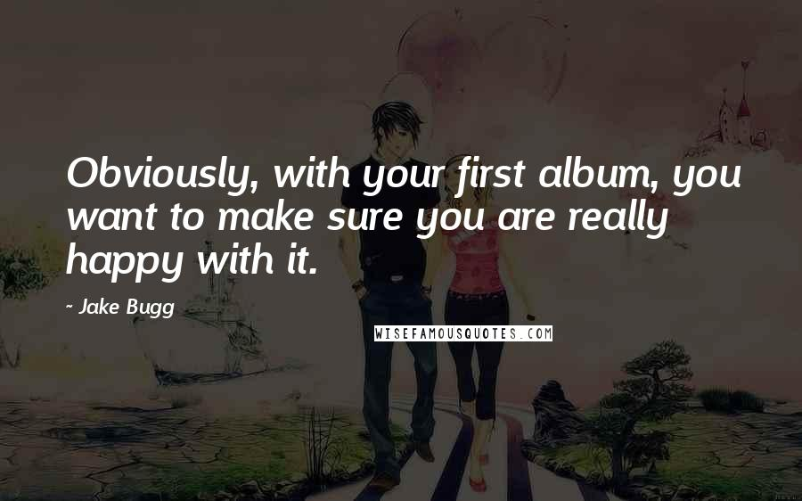 Jake Bugg quotes: Obviously, with your first album, you want to make sure you are really happy with it.