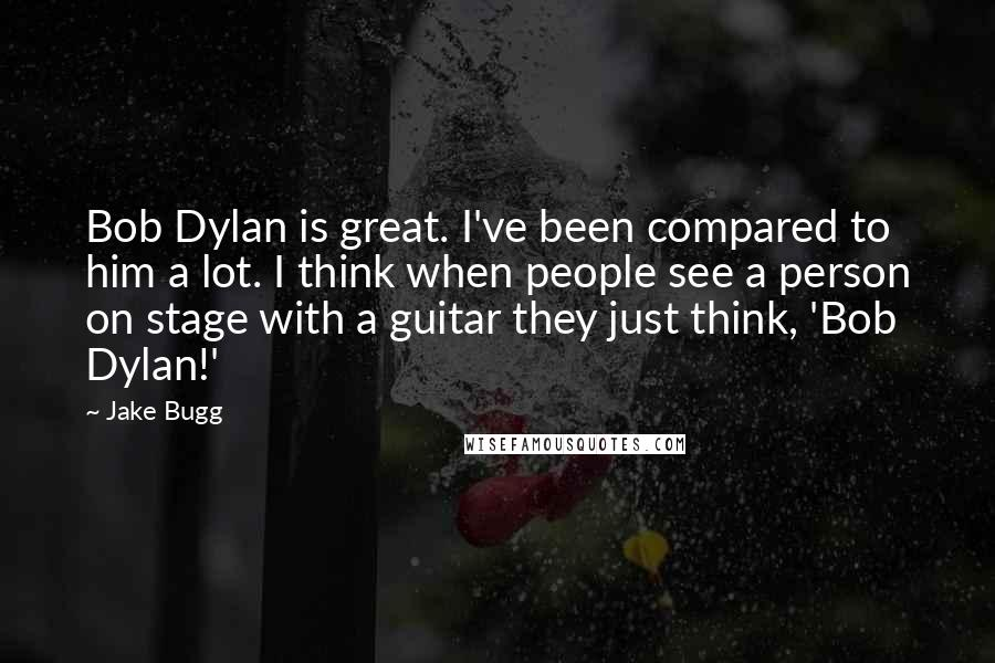 Jake Bugg quotes: Bob Dylan is great. I've been compared to him a lot. I think when people see a person on stage with a guitar they just think, 'Bob Dylan!'