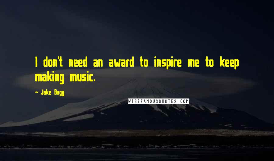 Jake Bugg quotes: I don't need an award to inspire me to keep making music.