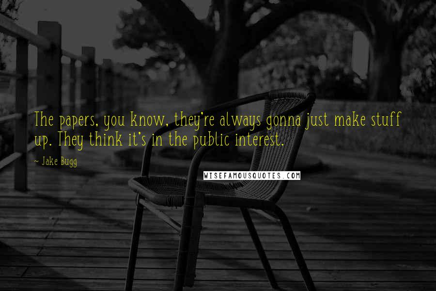 Jake Bugg quotes: The papers, you know, they're always gonna just make stuff up. They think it's in the public interest.