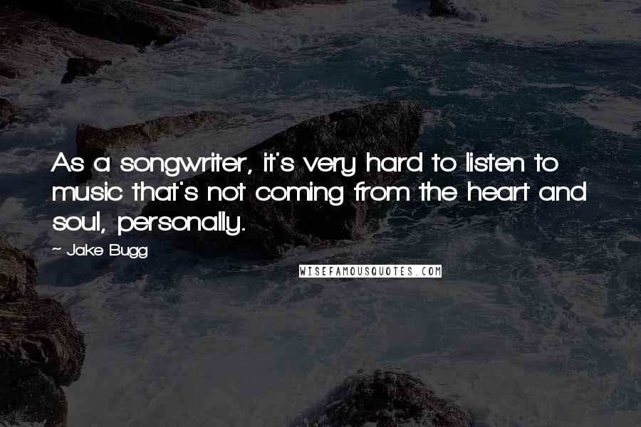 Jake Bugg quotes: As a songwriter, it's very hard to listen to music that's not coming from the heart and soul, personally.