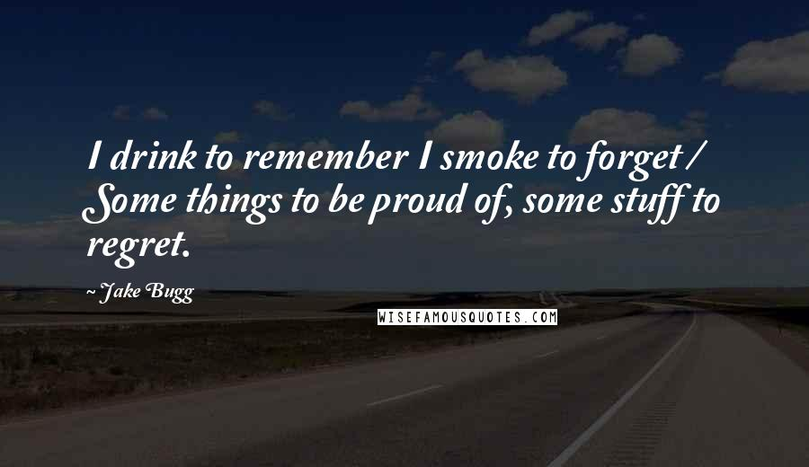 Jake Bugg quotes: I drink to remember I smoke to forget / Some things to be proud of, some stuff to regret.