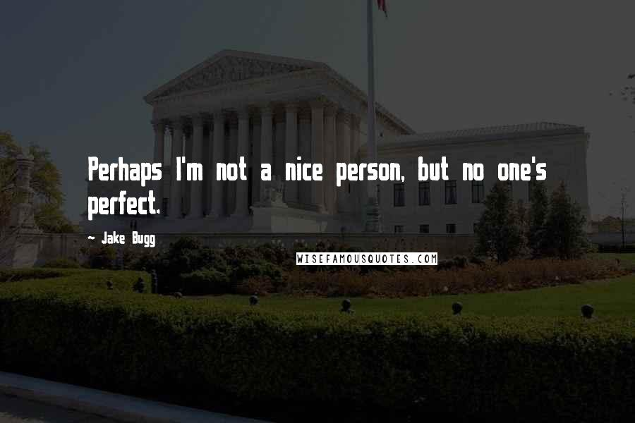 Jake Bugg quotes: Perhaps I'm not a nice person, but no one's perfect.