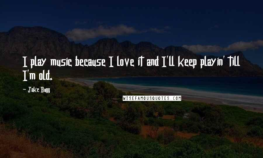 Jake Bugg quotes: I play music because I love it and I'll keep playin' till I'm old.