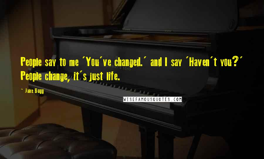 Jake Bugg quotes: People say to me 'You've changed.' and I say 'Haven't you?' People change, it's just life.