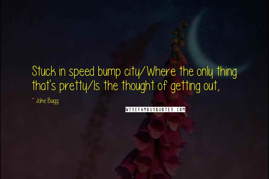 Jake Bugg quotes: Stuck in speed bump city/Where the only thing that's pretty/Is the thought of getting out,
