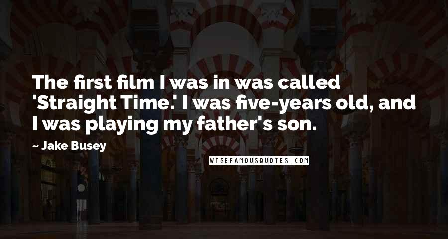 Jake Busey quotes: The first film I was in was called 'Straight Time.' I was five-years old, and I was playing my father's son.