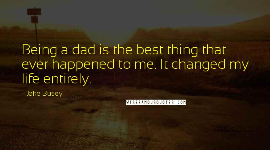 Jake Busey quotes: Being a dad is the best thing that ever happened to me. It changed my life entirely.