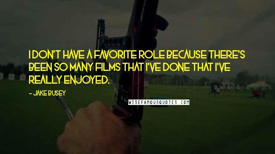 Jake Busey quotes: I don't have a favorite role because there's been so many films that I've done that I've really enjoyed.