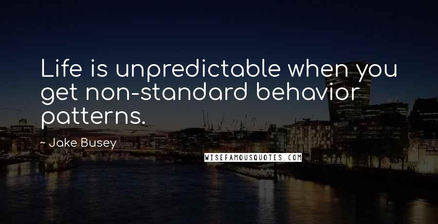 Jake Busey quotes: Life is unpredictable when you get non-standard behavior patterns.