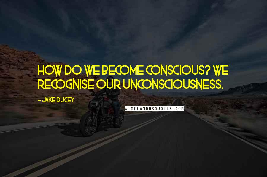 Jake Ducey quotes: How do we become conscious? We recognise our unconsciousness.
